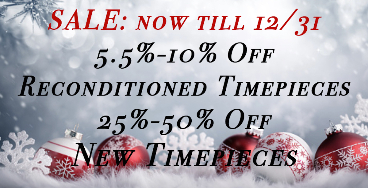 Holiday Sale Now till 12/31 5/5%-10% off Reconditioned Timepieces 25%-50% off New Timepieces
